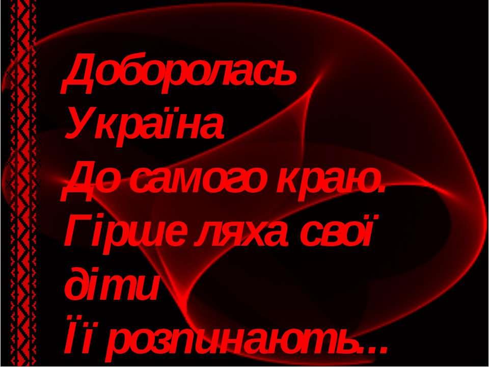 Доборолась Україна До самого краю. Гірше ляха свої діти Її розпинають... Т. Ш...