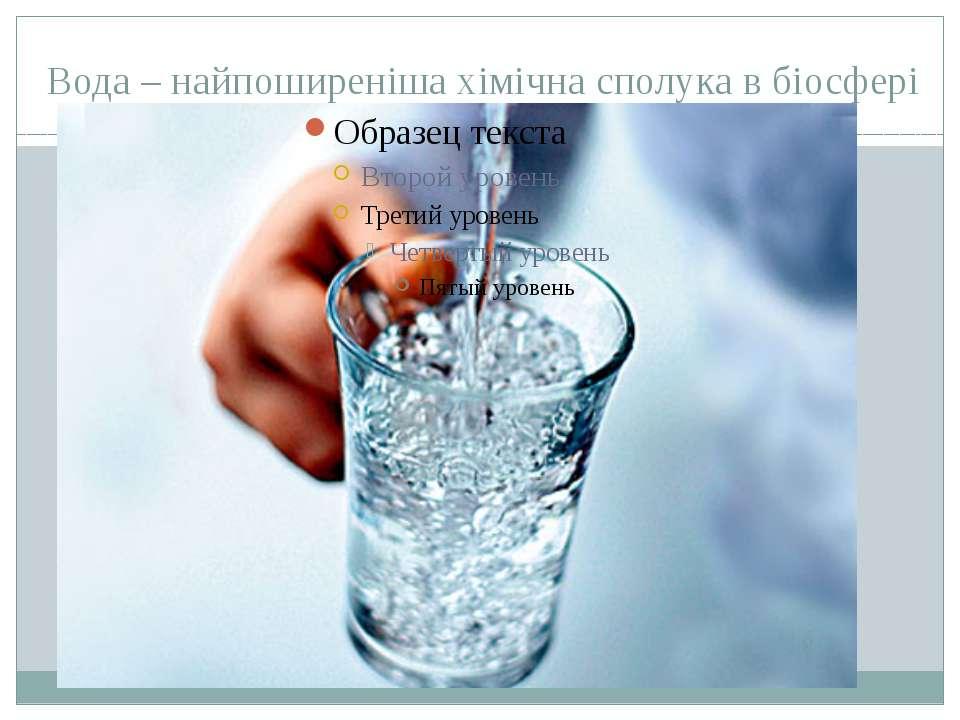 Вода – найпоширеніша хімічна сполука в біосфері Вода – найпоширеніша хімічна ...