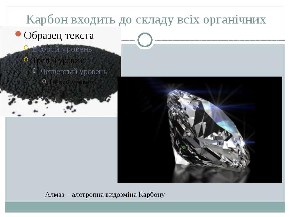 Карбон входить до складу всіх органічних Алмаз – алотропна видозміна Карбону ...