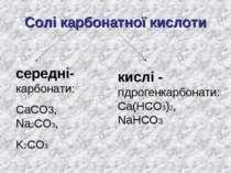 Солі карбонатної кислоти середні-карбонати: СаСО3, Na2CO3, K2СО3 кислі - гідр...
