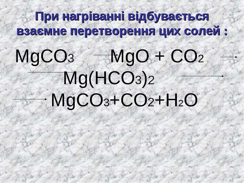 При нагріванні відбувається взаємне перетворення цих солей : MgCO3 MgO + CO2 ...
