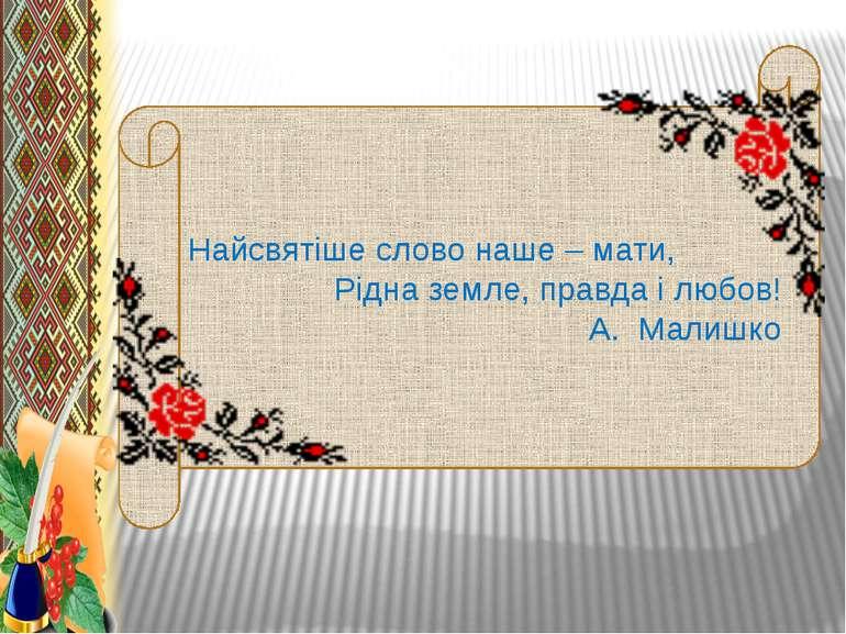Найсвятіше слово наше – мати, Рідна земле, правда і любов! А. Малишко