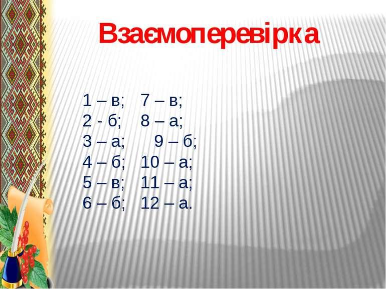 Взаємоперевірка 1 – в; 7 – в; 2 - б; 8 – а; 3 – а; 9 – б; 4 – б; 10 – а; 5 – ...