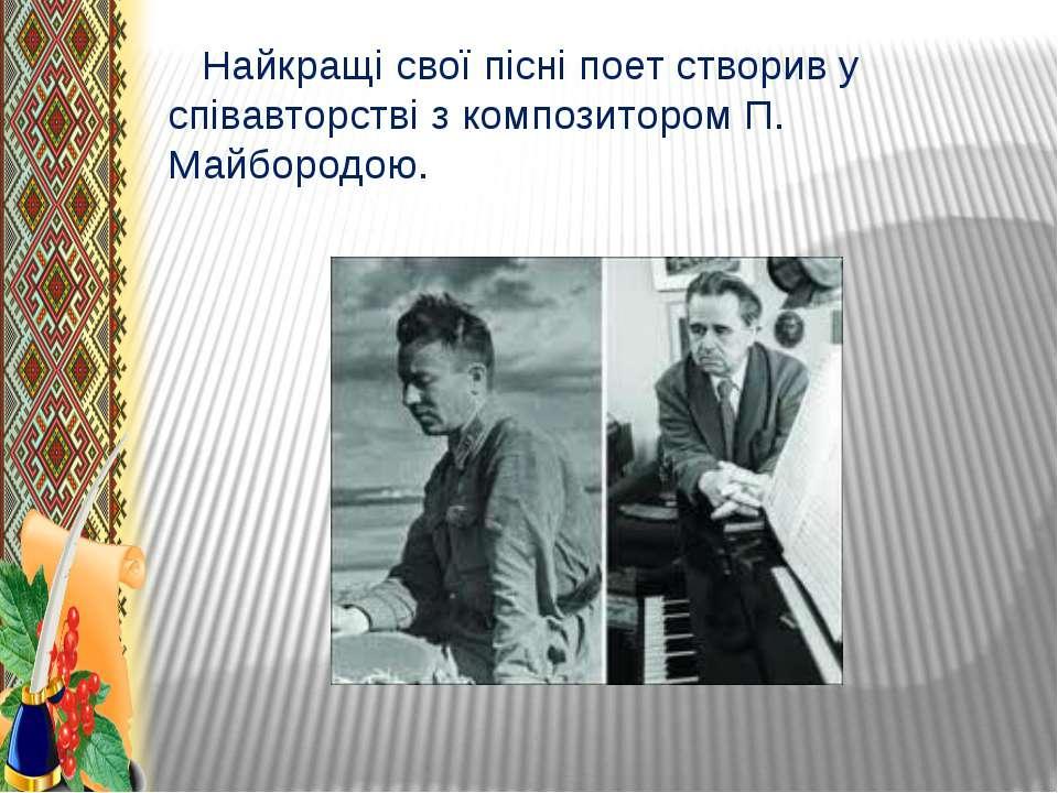 Найкращі свої пісні поет створив у співавторстві з композитором П. Майбородою.