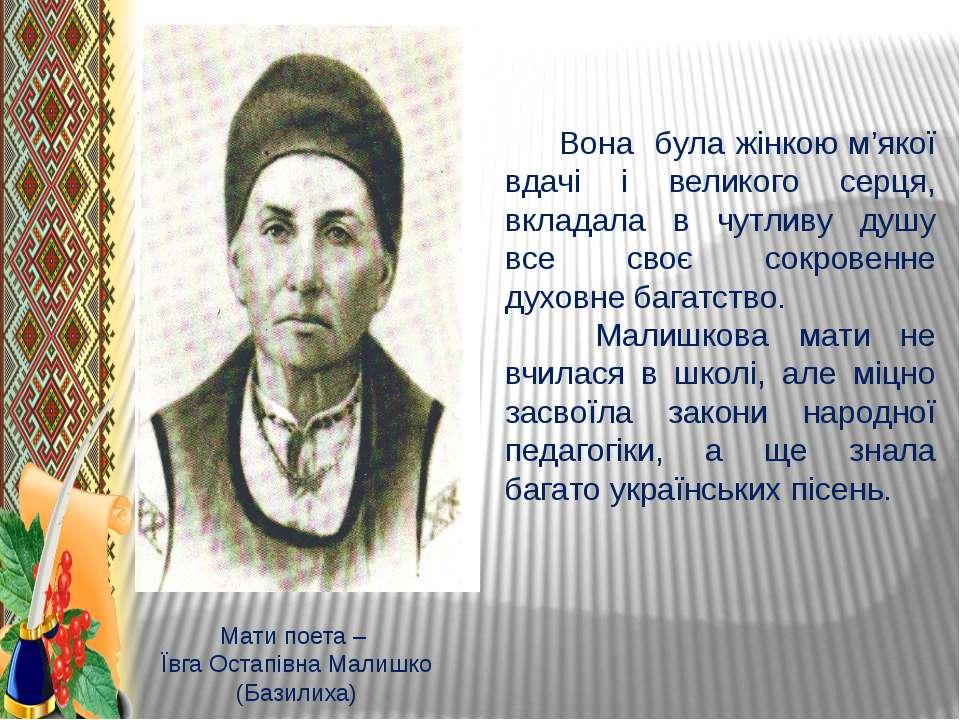 Мати поета – Ївга Остапівна Малишко (Базилиха) Вона була жінкою м'якої вдачі ...