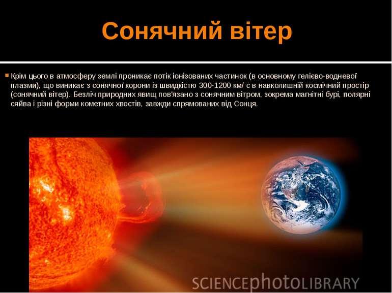 Сонячний вітер Крім цього в атмосферу землі проникає потік іонізованих частин...