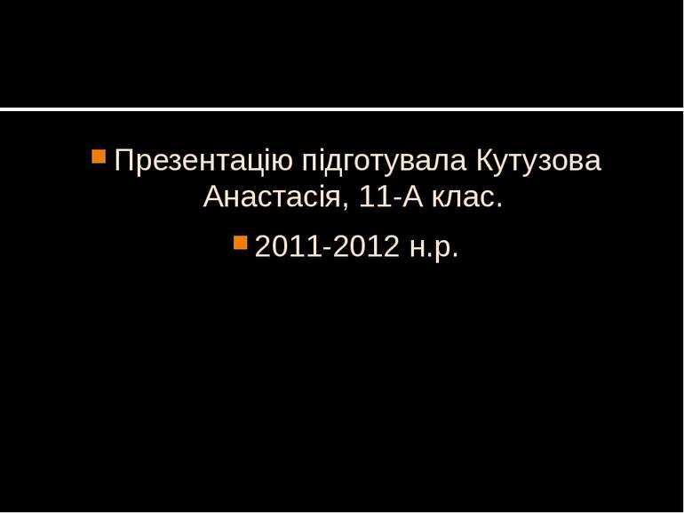 Презентацію підготувала Кутузова Анастасія, 11-А клас. 2011-2012 н.р.