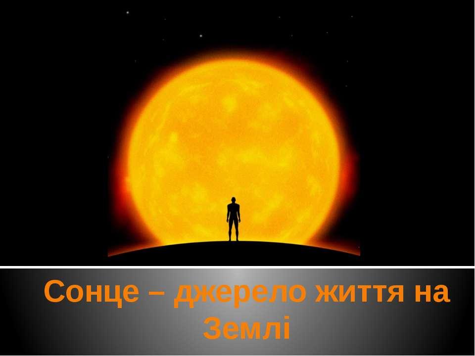 Сонце – джерело життя на Землі