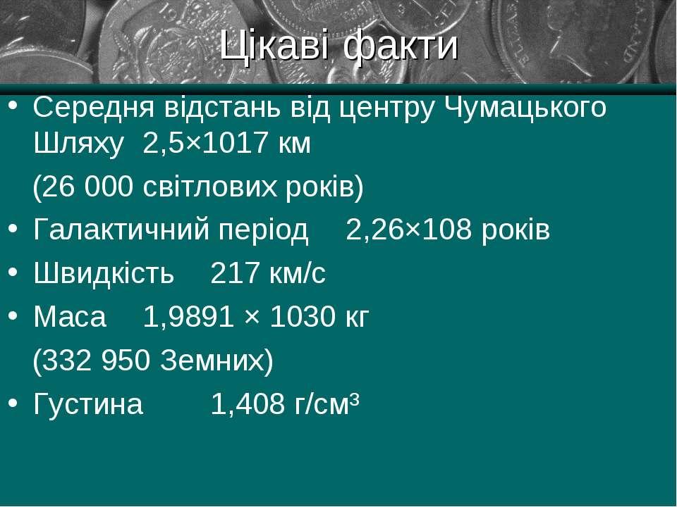 Цікаві факти Середня відстань від центру Чумацького Шляху 2,5×1017 км (26 000...