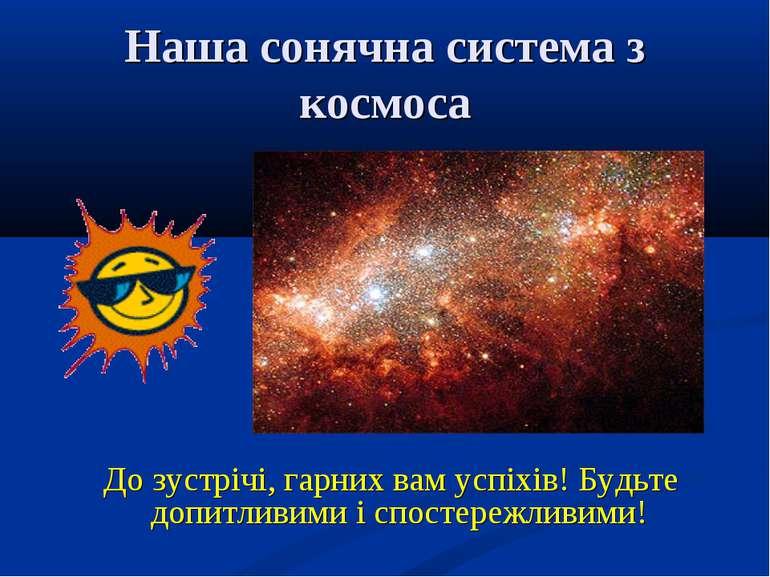 Наша сонячна система з космоса До зустрічі, гарних вам успіхів! Будьте допитл...