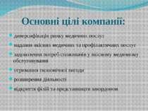 Основні цілі компанії: диверсифікація ринку медичних послуг надання якісних м...