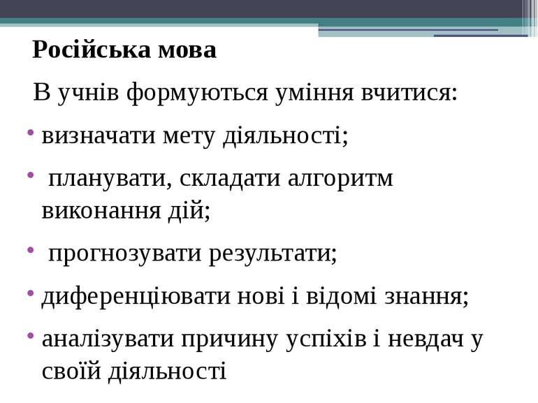 Російська мова В учнів формуються уміння вчитися: визначати мету діяльності; ...