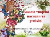 Миролюбівський НВК школа-сад 2012 рік Бажаю творчої наснаги та успіхів!
