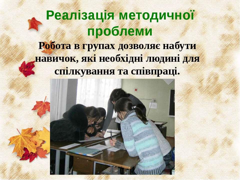 Реалізація методичної проблеми Робота в групах дозволяє набути навичок, які н...