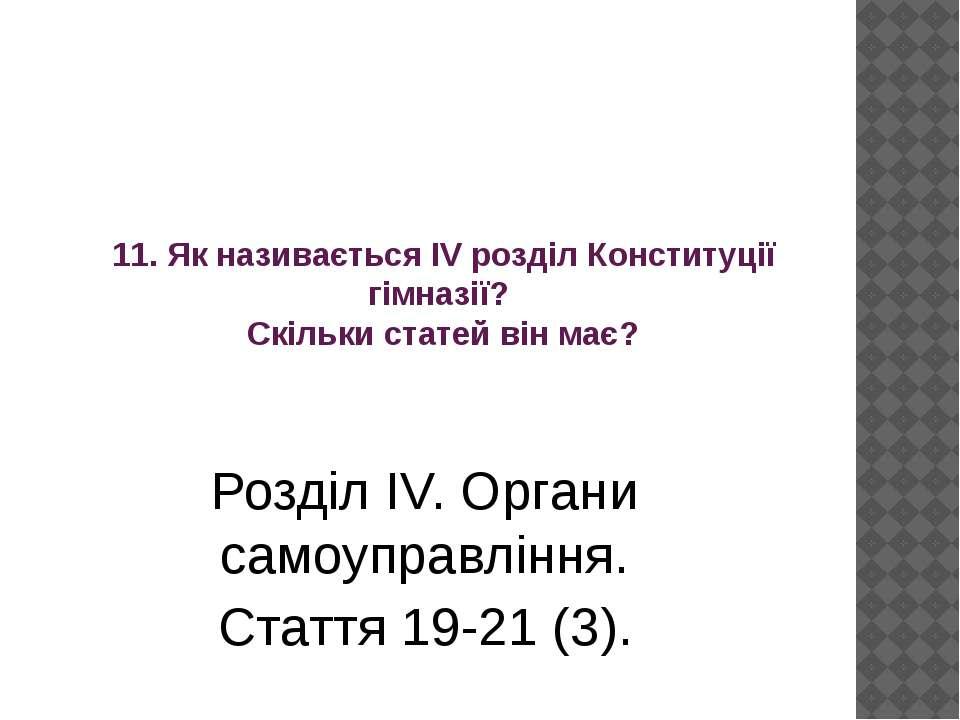 11. Як називається ІV розділ Конституції гімназії? Скільки статей він має? Ро...