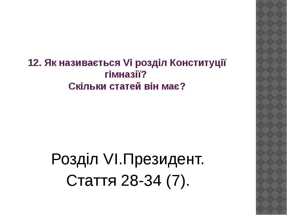 Розділ VІ.Президент. Стаття 28-34 (7). 12. Як називається Vі розділ Конституц...