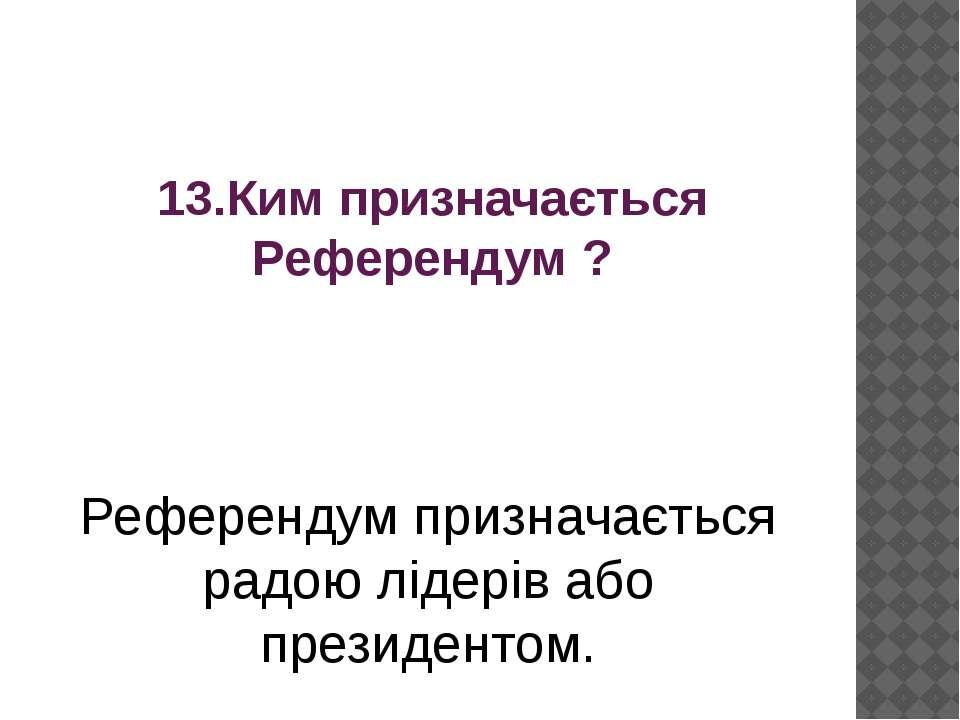 13.Ким призначається Референдум ? Референдум призначається радою лідерів або ...