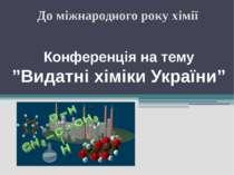 """Конференція на тему """"Видатні хіміки України"""" До міжнародного року хімії"""