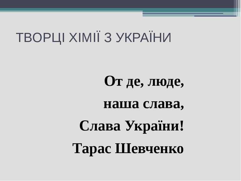 ТВОРЦІ ХІМІЇ З УКРАЇНИ От де, люде, наша слава, Слава України! Тарас Шевченко
