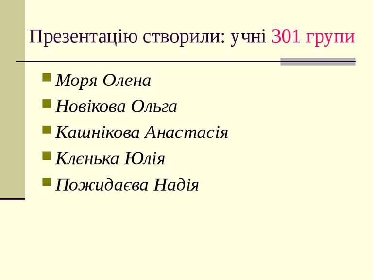 Презентацію створили: учні 301 групи Моря Олена Новікова Ольга Кашнікова Анас...