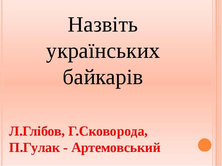 Назвіть українських байкарів Л.Глібов, Г.Сковорода, П.Гулак - Артемовський