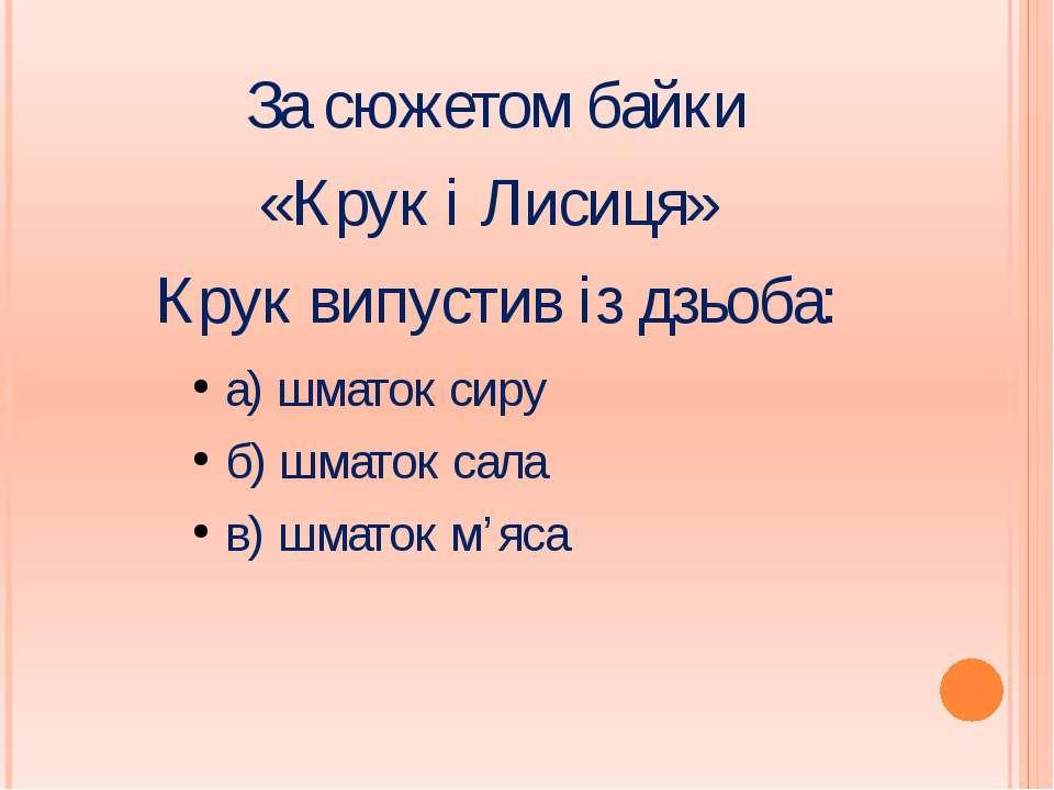 За сюжетом байки «Крук і Лисиця» Крук випустив із дзьоба: а) шматок сиру б) ш...