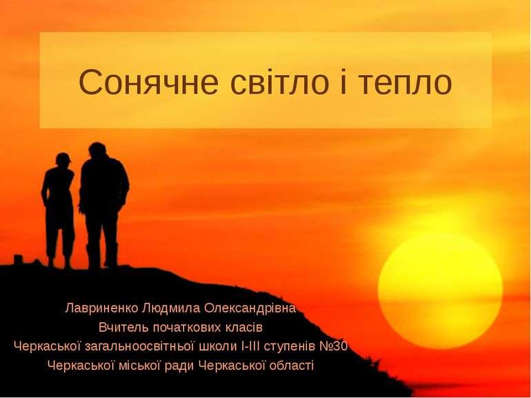 Сонячне світло і тепло Лавриненко Людмила Олександрівна Вчитель початкових кл...