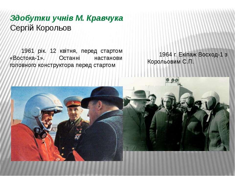 Здобутки учнів М. Кравчука Сергій Корольов 1961 рік. 12 квітня, перед стартом...