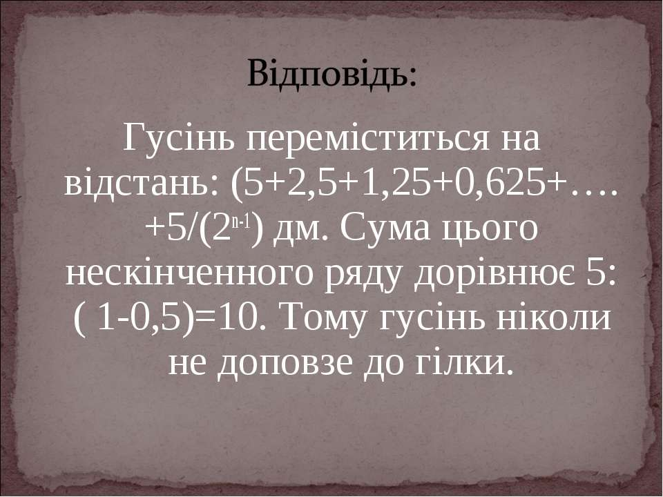 Гусінь переміститься на відстань: (5+2,5+1,25+0,625+….+5/(2n-1) дм. Сума цьог...