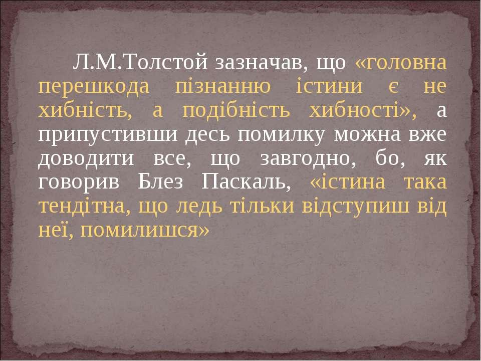 Л.М.Толстой зазначав, що «головна перешкода пізнанню істини є не хибність, а ...