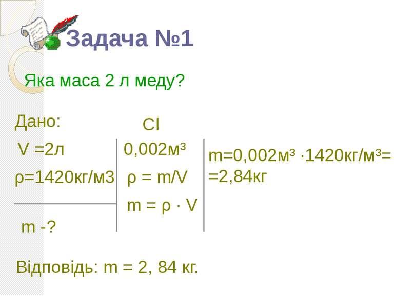 Задача №1 Яка маса 2 л меду? V =2л ρ=1420кг/м3 m -? ρ = m/V 0,002м³ CI m = ρ ...