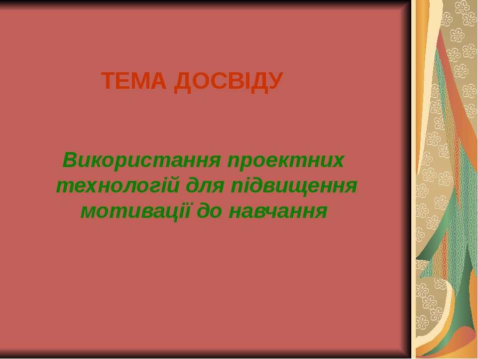 Використання проектних технологій для підвищення мотивації до навчання ТЕМА Д...