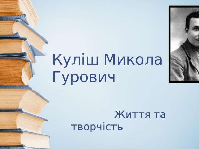 Куліш Микола Гурович Життя та творчість