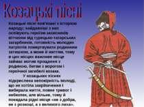 Козацькі пісні пов'язані з історією народу; найдавніші з них оспівують героїз...