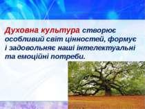 Духовна культура створює особливий світ цінностей, формує і задовольняє наші ...