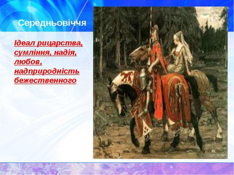 Середньовіччя Ідеал рицарства, сумління, надія, любов, надприродність бежеств...