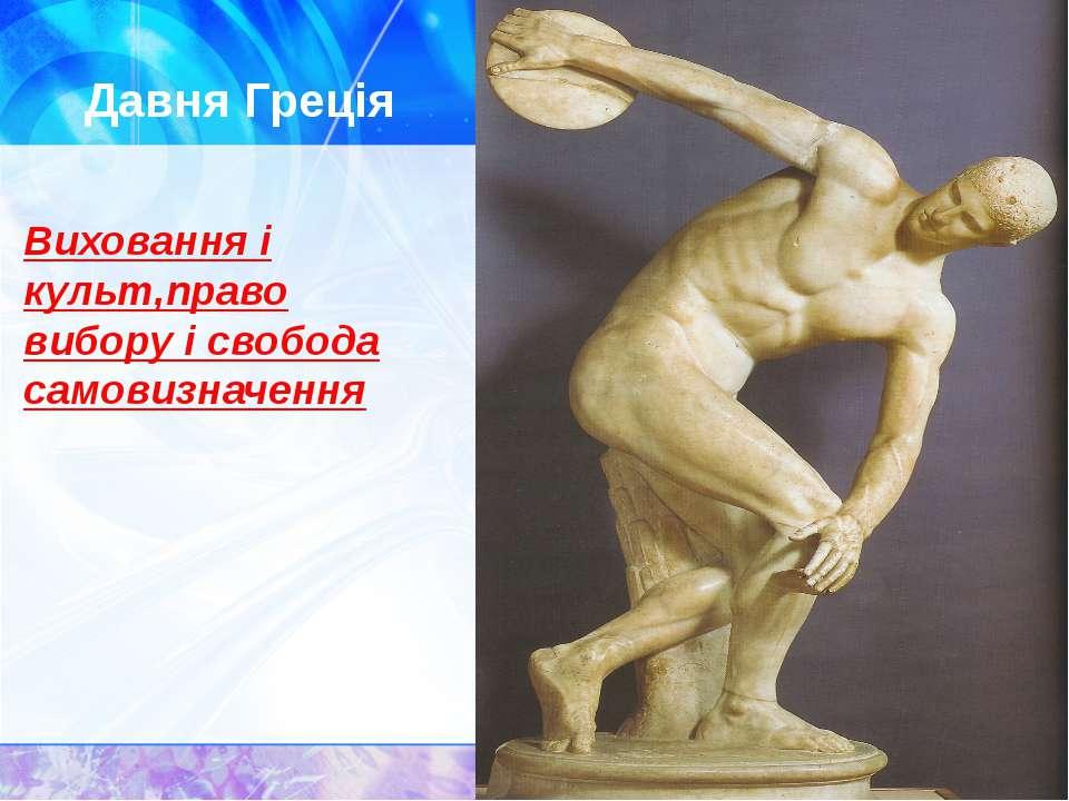 Давня Греція Виховання і культ,право вибору і свобода самовизначення
