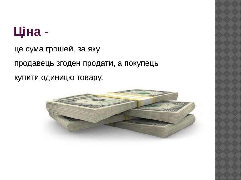 Ціна - це сума грошей, за яку продавець згоден продати, а покупець купити оди...