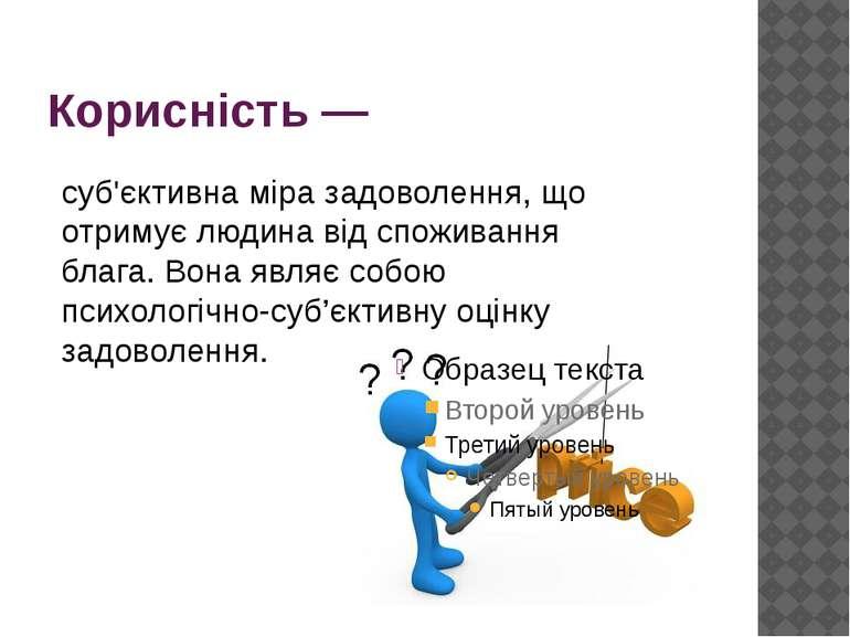 Корисність— суб'єктивна міра задоволення, що отримуєлюдинавід споживання б...