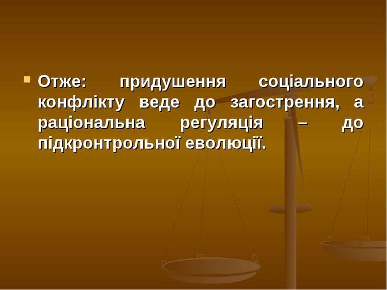 Отже: придушення соціального конфлікту веде до загострення, а раціональна рег...