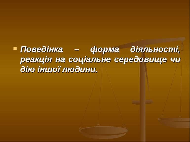 Поведінка – форма діяльності, реакція на соціальне середовище чи дію іншої лю...