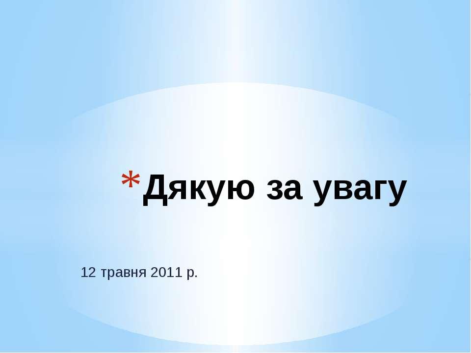 12 травня 2011 р. Дякую за увагу