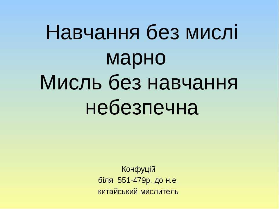 Навчання без мислі марно Мисль без навчання небезпечна Конфуцій біля 551-479р...