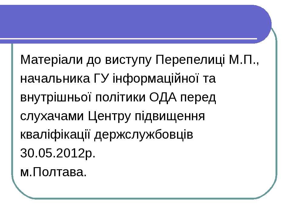 Матеріали до виступу Перепелиці М.П., начальника ГУ інформаційної та внутрішн...