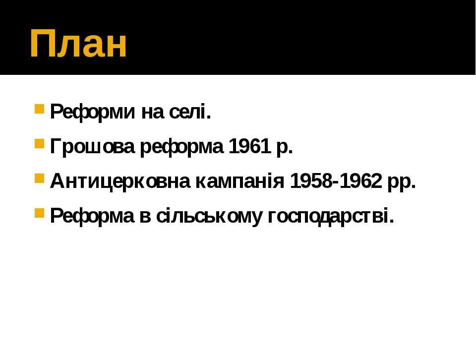 План Реформи на селі. Грошова реформа 1961 р. Антицерковна кампанія 1958-1962...