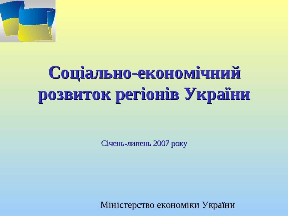 Соціально-економічний розвиток регіонів України Січень-липень 2007 року Мініс...