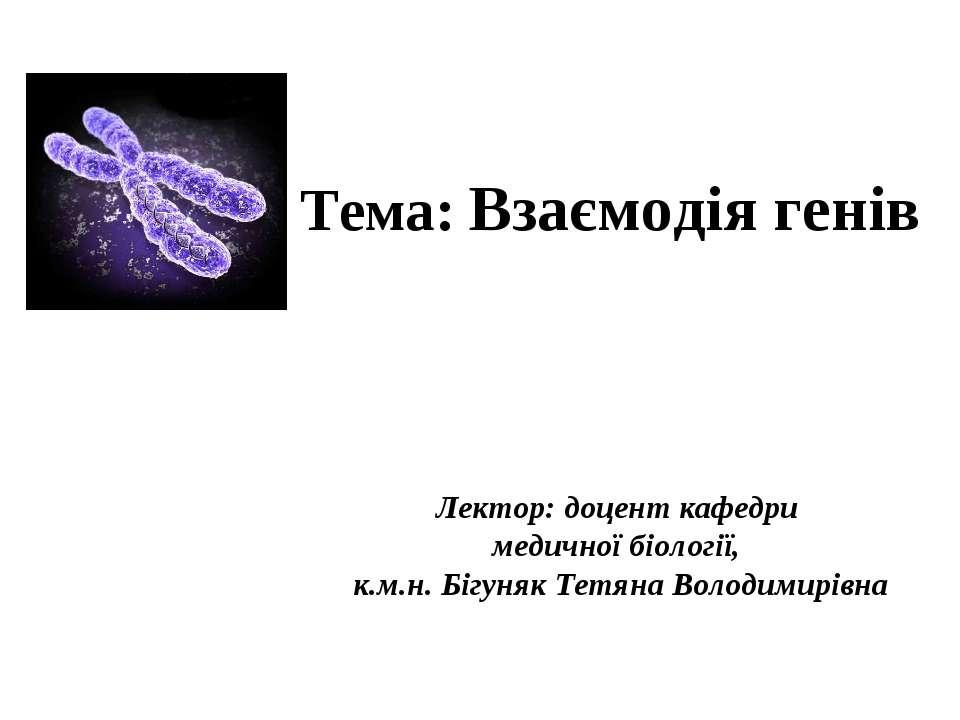 Тема: Взаємодія генів Лектор: доцент кафедри медичної біології, к.м.н. Бігуня...