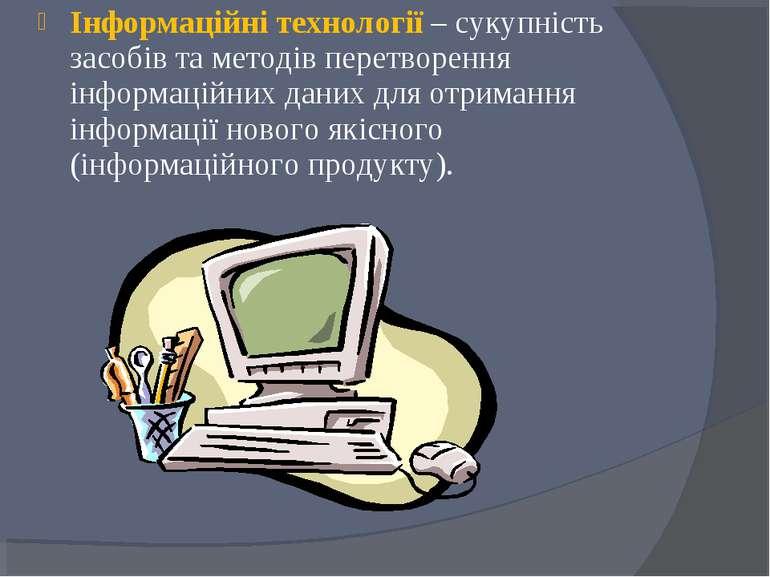 Інформаційні технології – сукупність засобів та методів перетворення інформац...