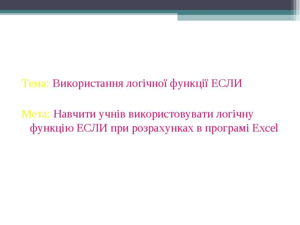 Тема: Використання логічної функції ЕСЛИ Мета: Навчити учнів використовувати ...