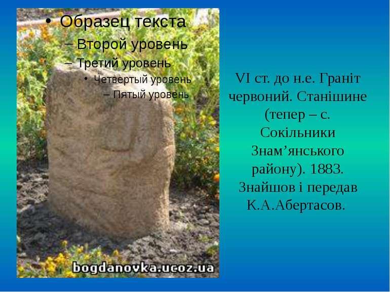 VI ст. до н.е. Граніт червоний. Станішине (тепер – с. Сокільники Знам'янськог...
